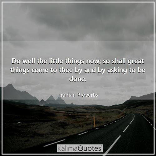Do well the little things now; so shall great things come to thee by and by asking to be done.