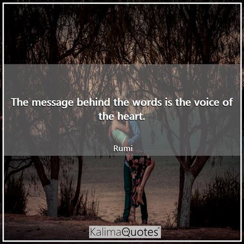 The message behind the words is the voice of the heart. - Rumi