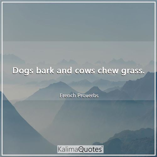 Dogs bark and cows chew grass.
