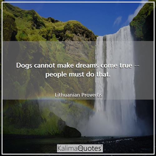 Dogs cannot make dreams come true -- people must do that.