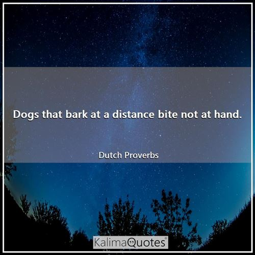Dogs that bark at a distance bite not at hand.