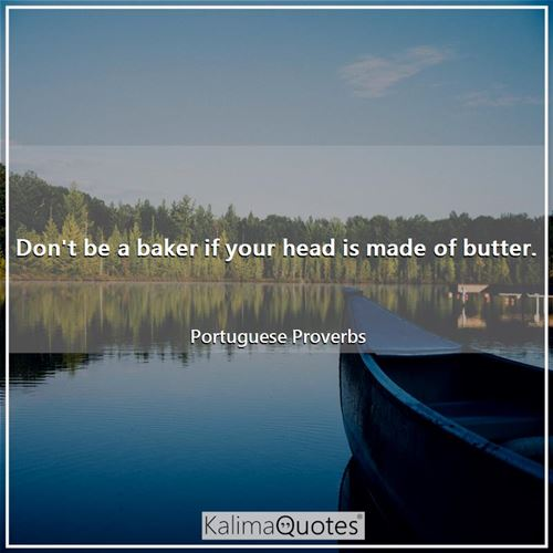 Don't be a baker if your head is made of butter.