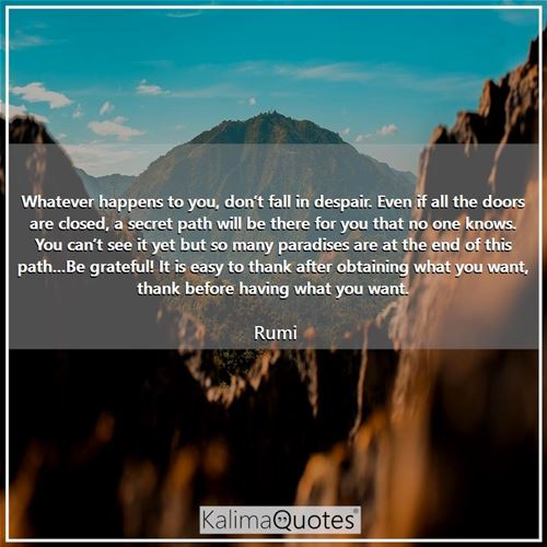 Whatever happens to you, don't fall in despair. Even if all the doors are closed, a secret path will be there for you that no one knows. You can't see it yet but so many paradises are at the end of this path…Be grateful! It is easy to thank after obtaining what you want, thank before having what you want.