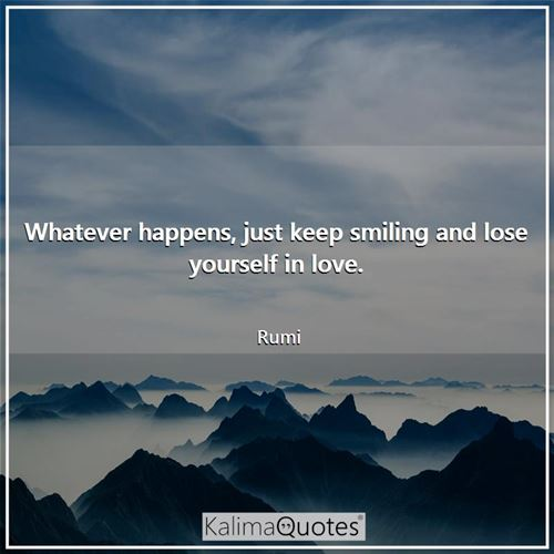 Whatever happens, just keep smiling and lose yourself in love. - Rumi
