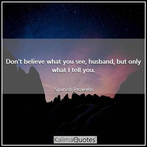 Don't believe what you see, husband, but only what I tell you.