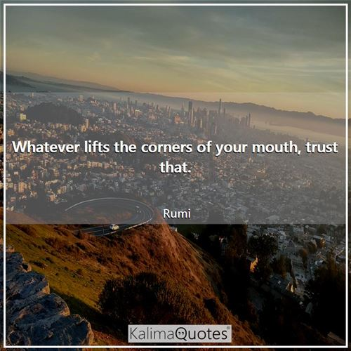 Whatever lifts the corners of your mouth, trust that.