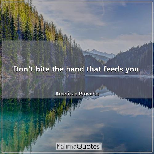 Don't bite the hand that feeds you.