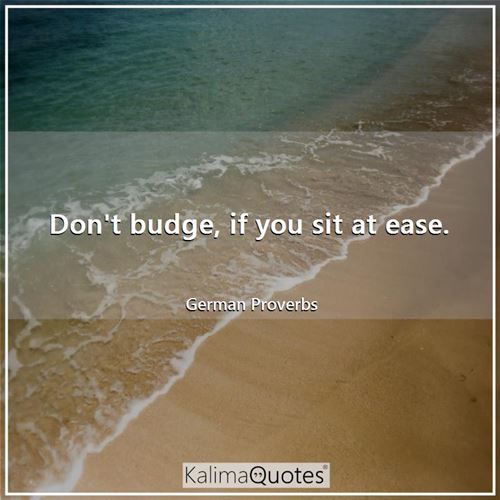 Don't budge, if you sit at ease.