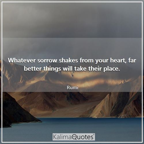 Whatever sorrow shakes from your heart, far better things will take their place.