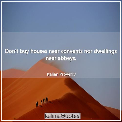 Don't buy houses near convents nor dwellings near abbeys. - Italian Proverbs