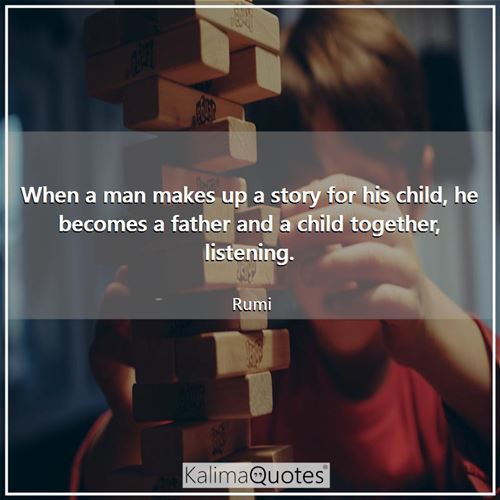 When a man makes up a story for his child, he becomes a father and a child together, listening.