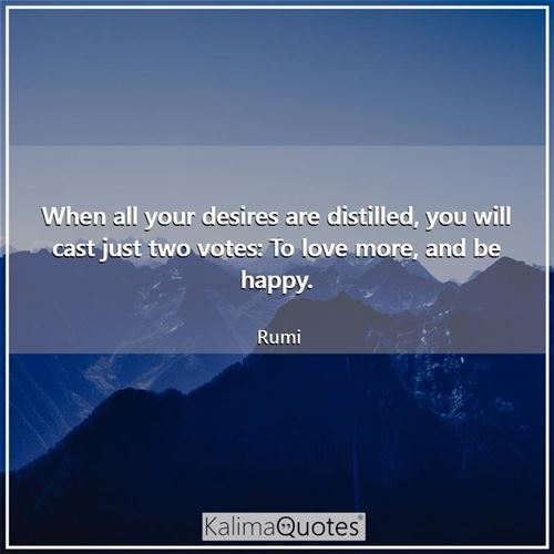 When all your desires are distilled, you will cast just two votes: To love more, and be happy.