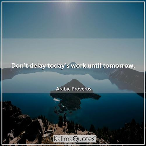 Don't delay today's work until tomorrow.