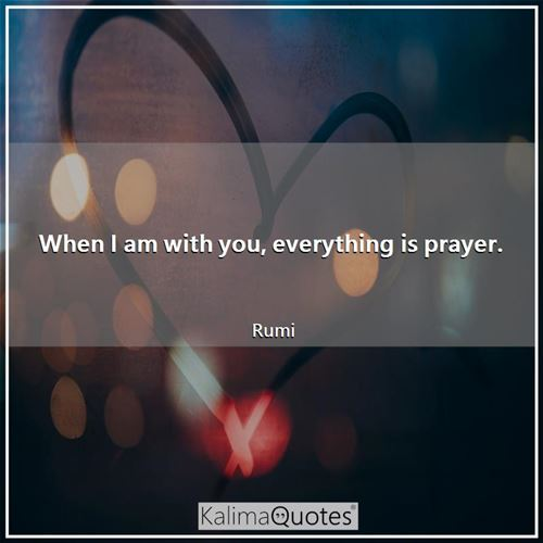 When I am with you, everything is prayer.