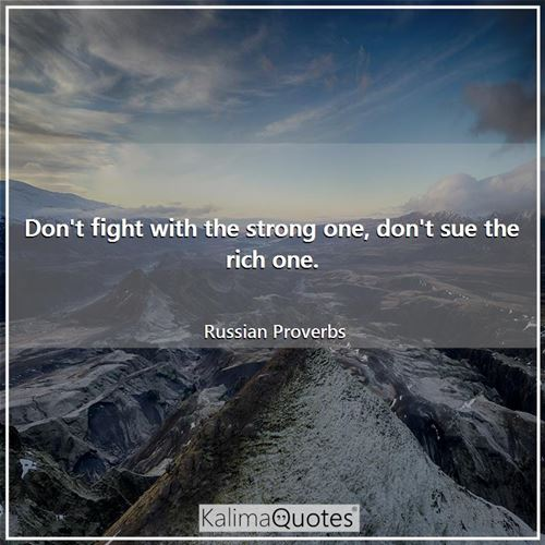 Don't fight with the strong one, don't sue the rich one. - Russian Proverbs