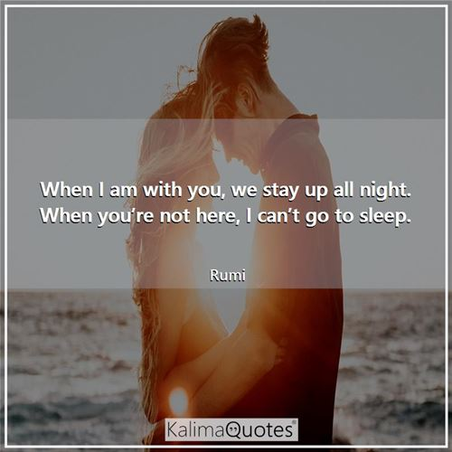 When I am with you, we stay up all night. When you're not here, I can't go to sleep.