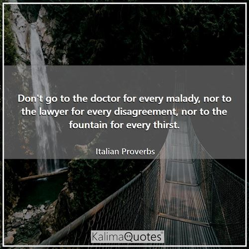 Don't go to the doctor for every malady, nor to the lawyer for every disagreement, nor to the fountain for every thirst.