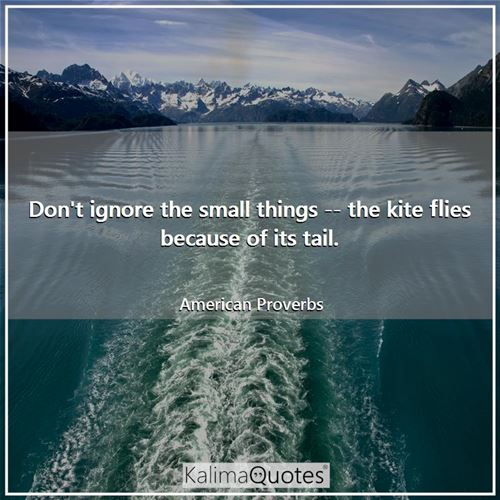 Don't ignore the small things -- the kite flies because of its tail.