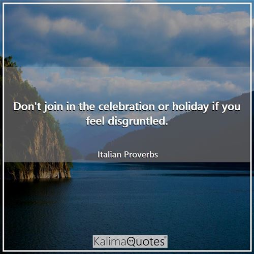 Don't join in the celebration or holiday if you feel disgruntled. - Italian Proverbs