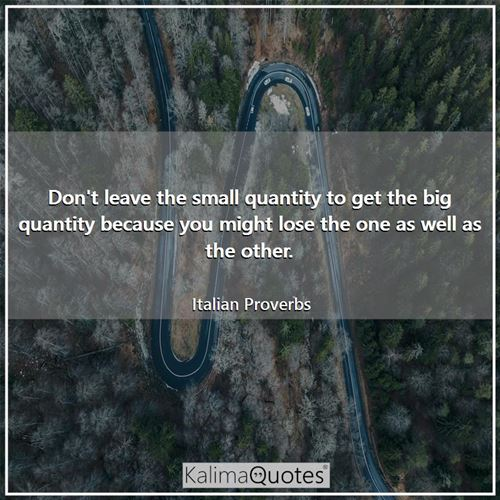 Don't leave the small quantity to get the big quantity because you might lose the one as well as the other.
