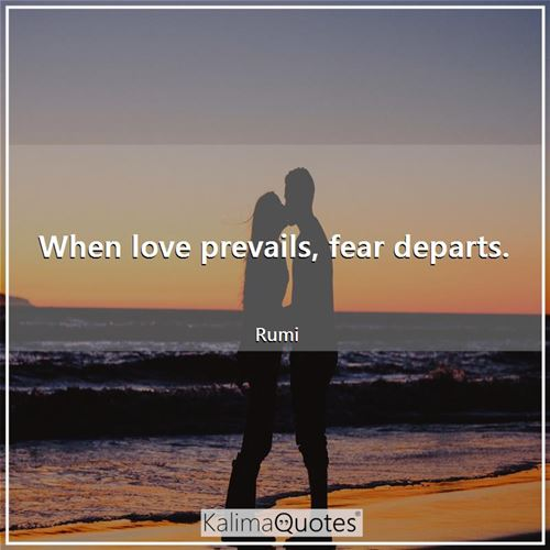 When love prevails, fear departs.
