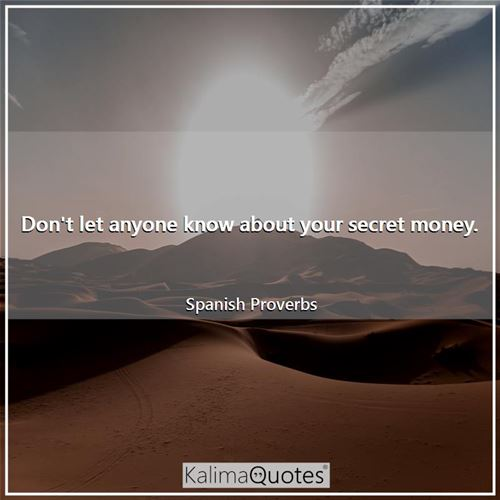 Don't let anyone know about your secret money. - Spanish Proverbs