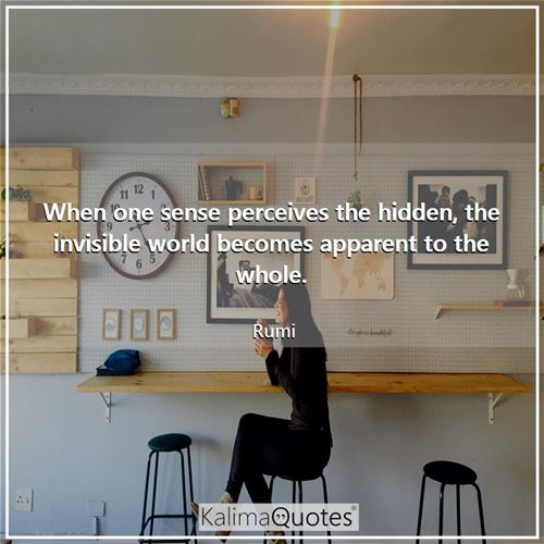 When one sense perceives the hidden, the invisible world becomes apparent to the whole. - Rumi