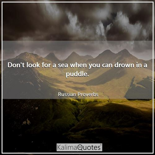 Don't look for a sea when you can drown in a puddle. - Russian Proverbs