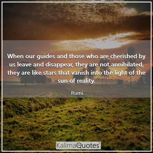 When our guides and those who are cherished by us leave and disappear, they are not annihilated, they are like stars that vanish into the light of the sun of reality.