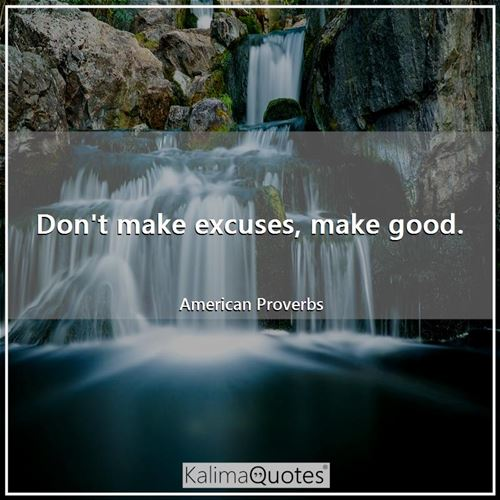Don't make excuses, make good. - American Proverbs