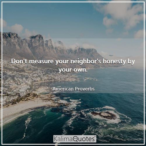 Don't measure your neighbor's honesty by your own. - American Proverbs