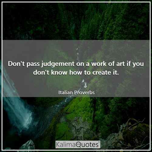 Don't pass judgement on a work of art if you don't know how to create it.