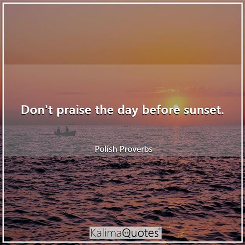 Don't praise the day before sunset.
