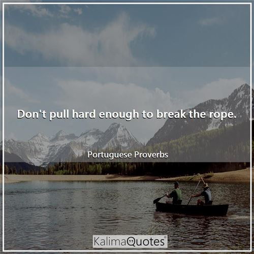 Don't pull hard enough to break the rope. - Portuguese Proverbs