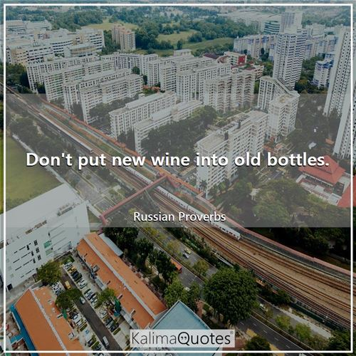 Don't put new wine into old bottles.