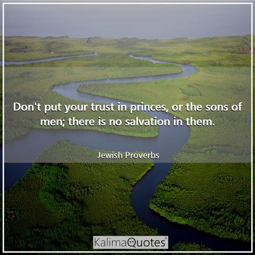 Don't put your trust in princes, or the sons of men; there is no salvation in them. - Jewish Proverbs