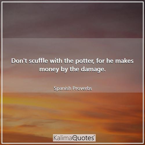 Don't scuffle with the potter, for he makes money by the damage.