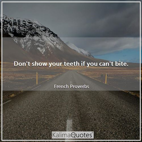 Don't show your teeth if you can't bite.