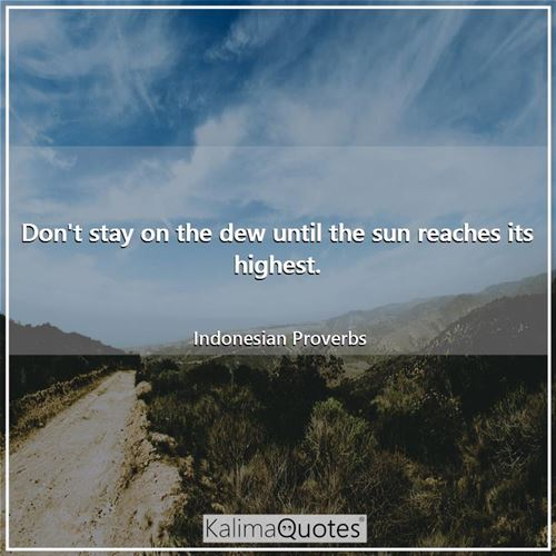 Don't stay on the dew until the sun reaches its highest. - Indonesian Proverbs