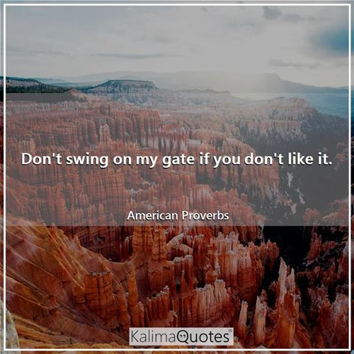 Don't swing on my gate if you don't like it.