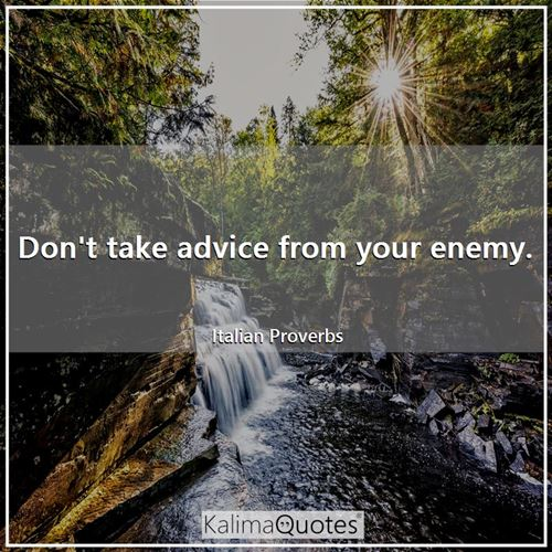 Don't take advice from your enemy.