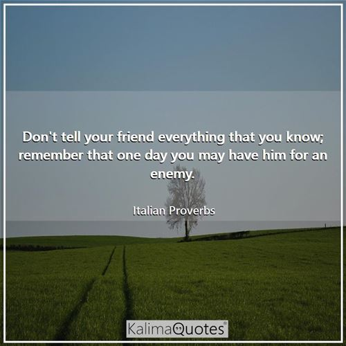 Don't tell your friend everything that you know; remember that one day you may have him for an enemy - Italian Proverbs