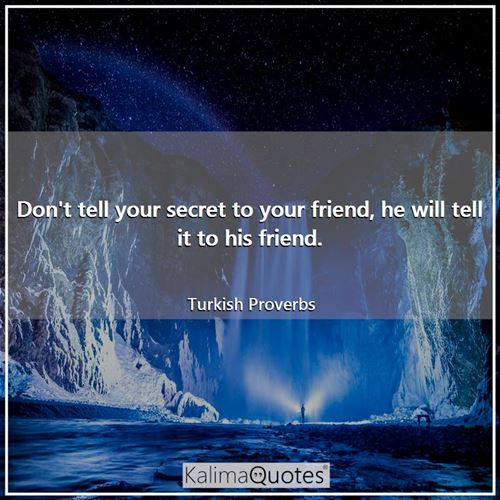 Don't tell your secret to your friend, he will tell it to his friend.