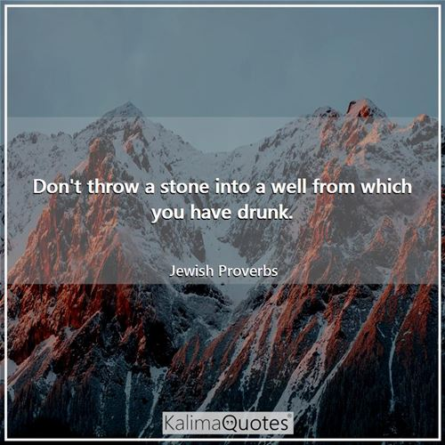 Don't throw a stone into a well from which you have drunk.