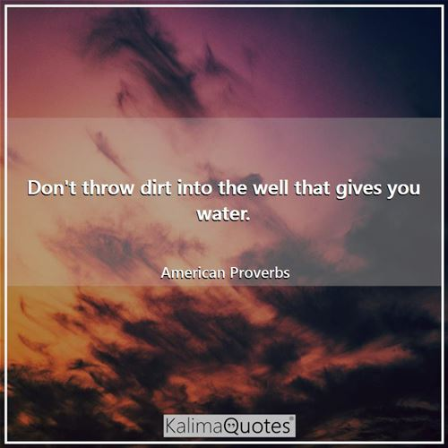 Don't throw dirt into the well that gives you water.