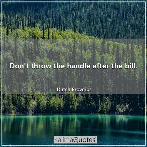 Don't throw the handle after the bill.