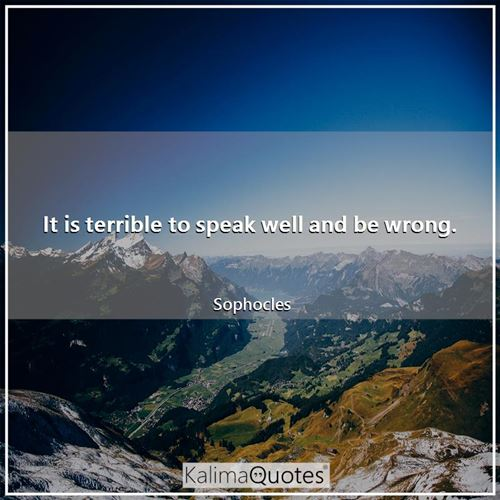 It is terrible to speak well and be wrong. - Sophocles