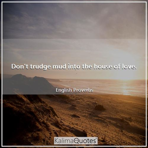 Don't trudge mud into the house of love. - English Proverbs