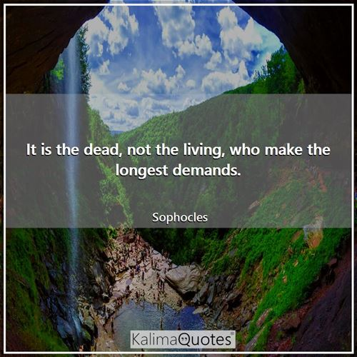 It is the dead, not the living, who make the longest demands.