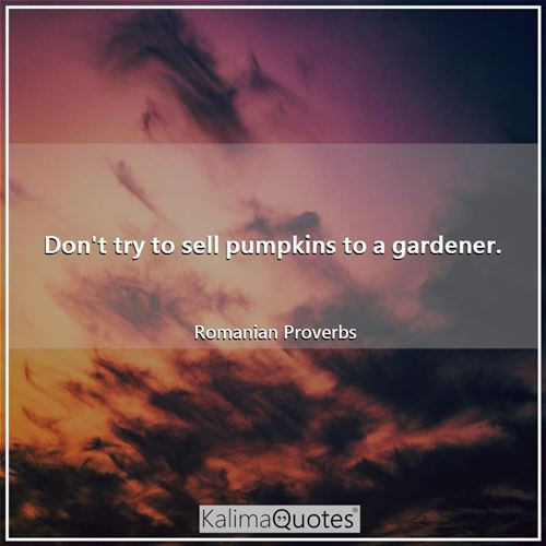 Don't try to sell pumpkins to a gardener.